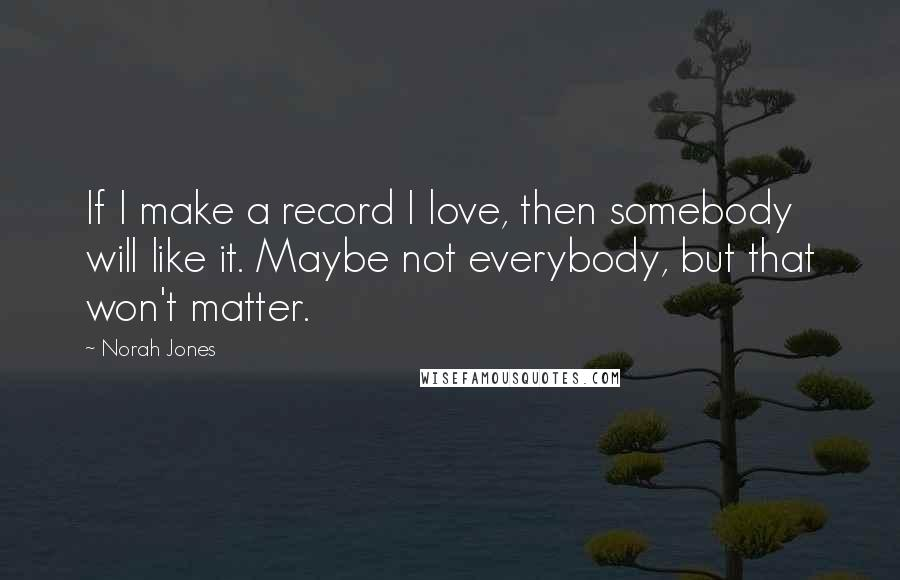Norah Jones quotes: If I make a record I love, then somebody will like it. Maybe not everybody, but that won't matter.