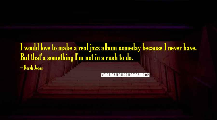 Norah Jones quotes: I would love to make a real jazz album someday because I never have. But that's something I'm not in a rush to do.