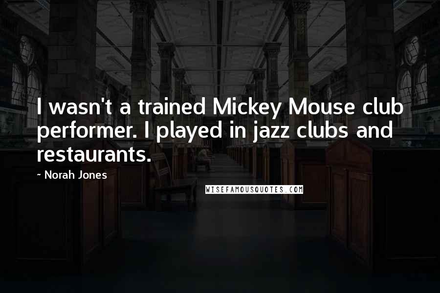 Norah Jones quotes: I wasn't a trained Mickey Mouse club performer. I played in jazz clubs and restaurants.
