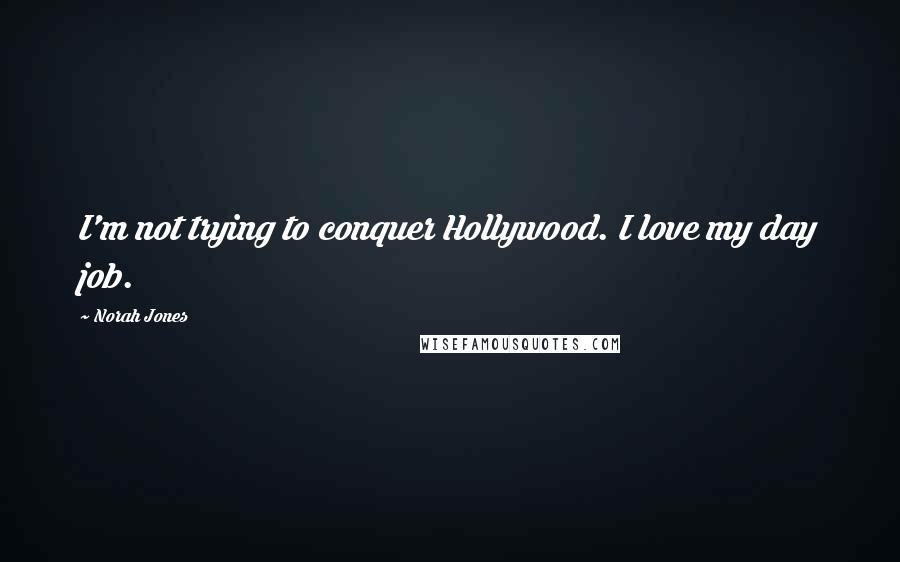 Norah Jones quotes: I'm not trying to conquer Hollywood. I love my day job.
