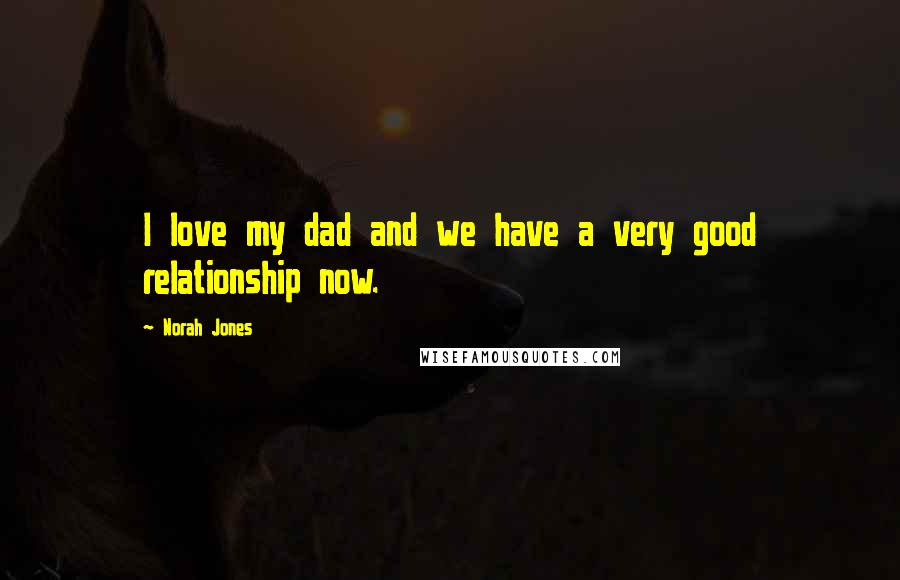 Norah Jones quotes: I love my dad and we have a very good relationship now.