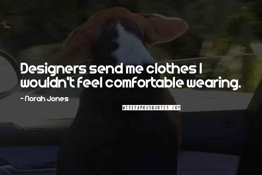 Norah Jones quotes: Designers send me clothes I wouldn't feel comfortable wearing.