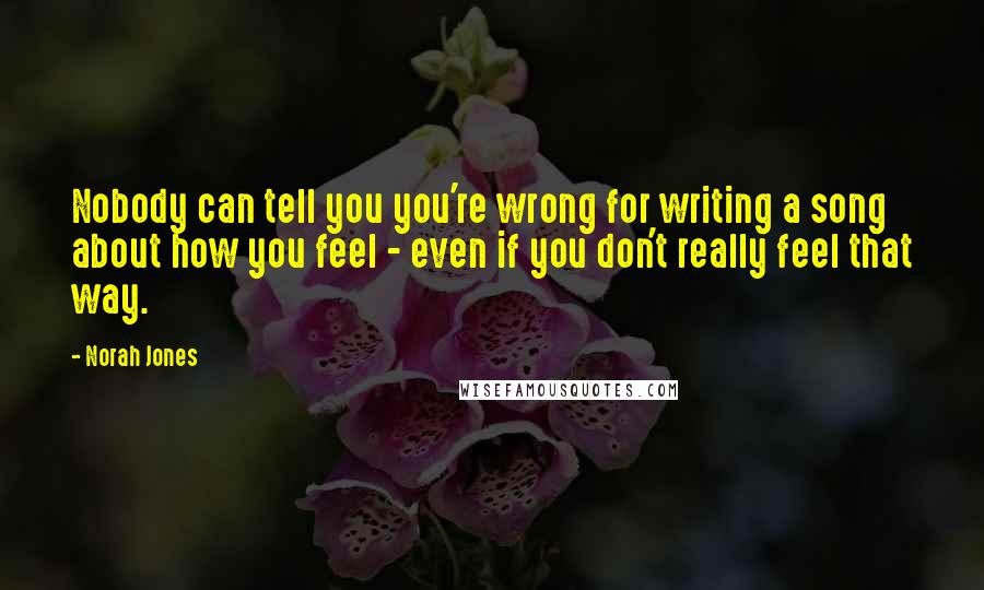 Norah Jones quotes: Nobody can tell you you're wrong for writing a song about how you feel - even if you don't really feel that way.