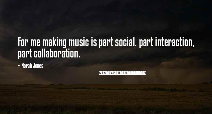 Norah Jones quotes: For me making music is part social, part interaction, part collaboration.