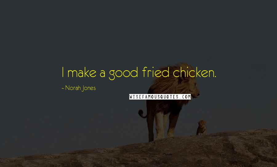 Norah Jones quotes: I make a good fried chicken.