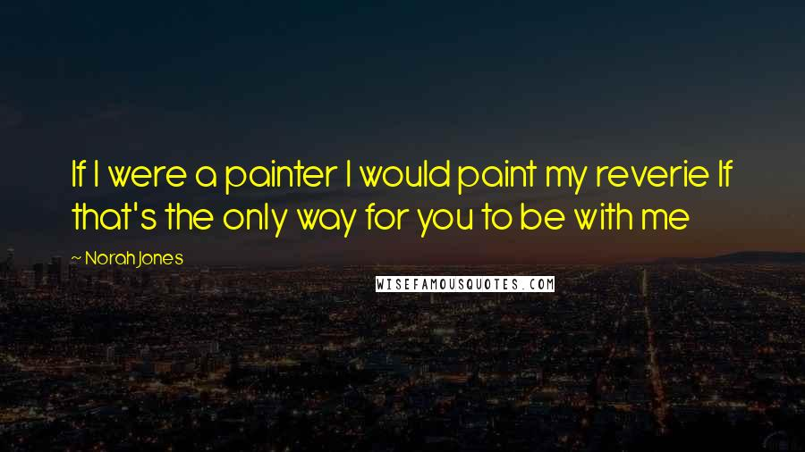 Norah Jones quotes: If I were a painter I would paint my reverie If that's the only way for you to be with me