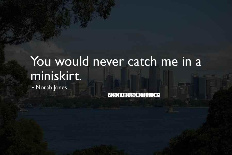 Norah Jones quotes: You would never catch me in a miniskirt.