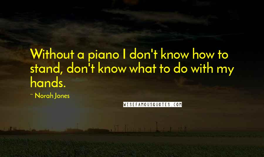 Norah Jones quotes: Without a piano I don't know how to stand, don't know what to do with my hands.