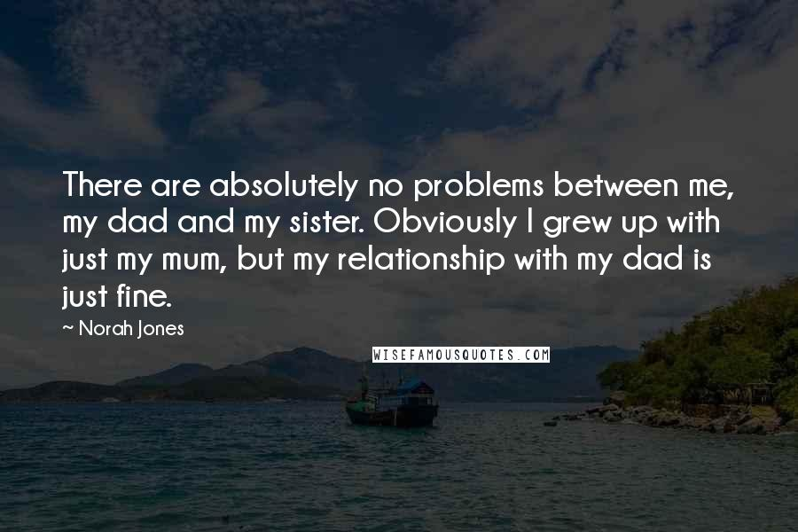 Norah Jones quotes: There are absolutely no problems between me, my dad and my sister. Obviously I grew up with just my mum, but my relationship with my dad is just fine.