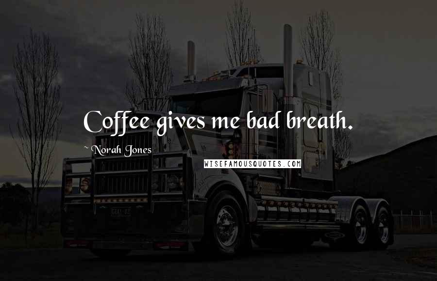 Norah Jones quotes: Coffee gives me bad breath.