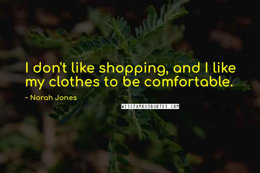 Norah Jones quotes: I don't like shopping, and I like my clothes to be comfortable.