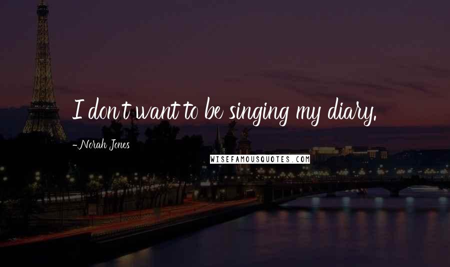Norah Jones quotes: I don't want to be singing my diary.
