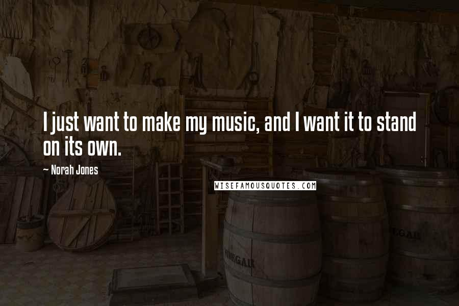 Norah Jones quotes: I just want to make my music, and I want it to stand on its own.