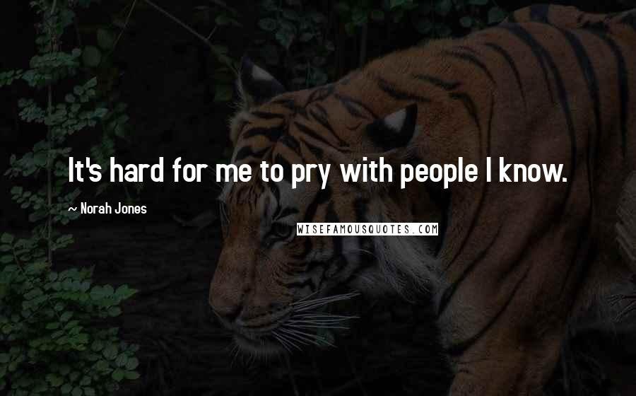 Norah Jones quotes: It's hard for me to pry with people I know.