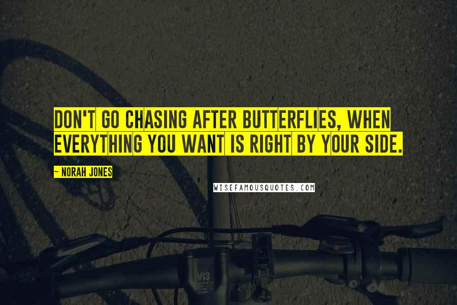Norah Jones quotes: Don't go chasing after butterflies, when everything you want is right by your side.