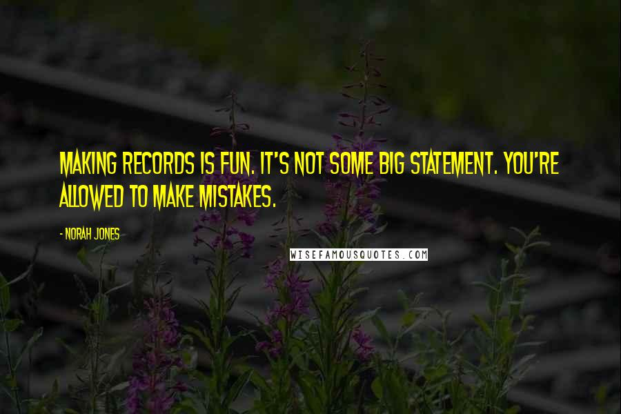 Norah Jones quotes: Making records is fun. It's not some big statement. You're allowed to make mistakes.