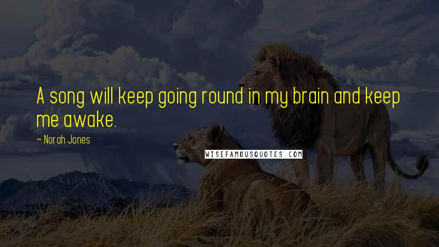 Norah Jones quotes: A song will keep going round in my brain and keep me awake.