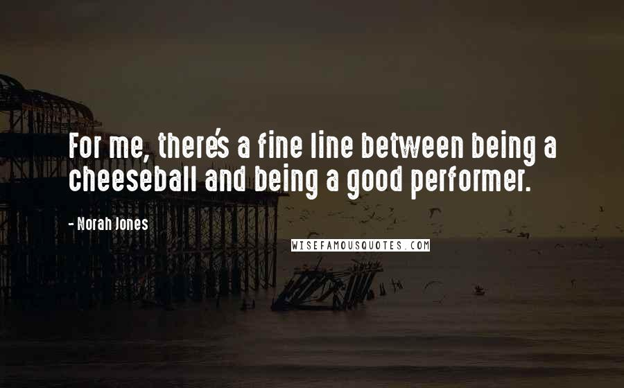 Norah Jones quotes: For me, there's a fine line between being a cheeseball and being a good performer.