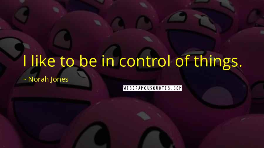 Norah Jones quotes: I like to be in control of things.