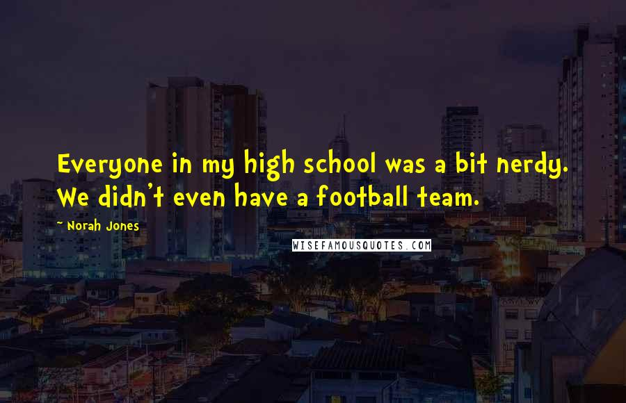 Norah Jones quotes: Everyone in my high school was a bit nerdy. We didn't even have a football team.