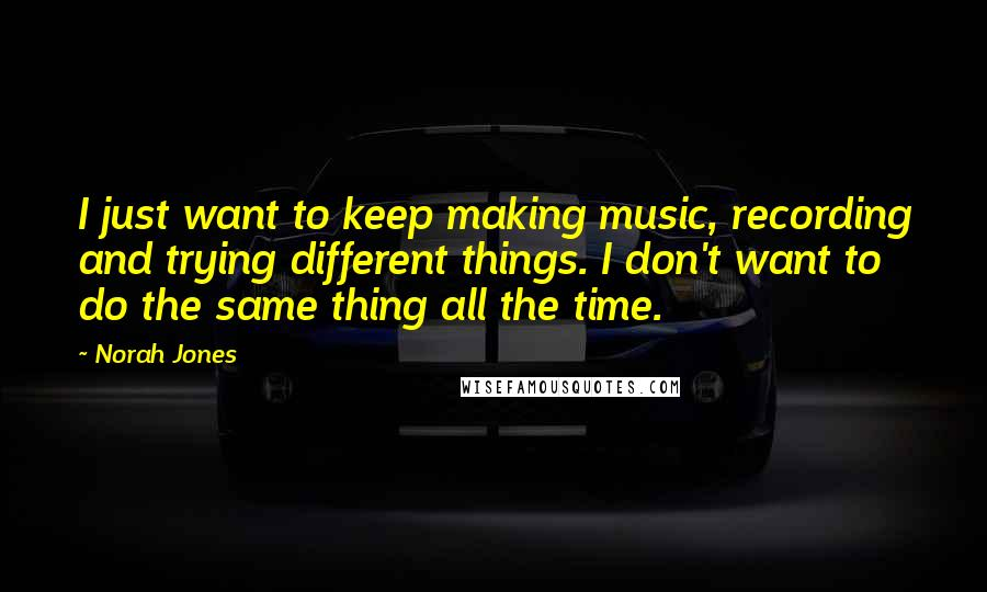 Norah Jones quotes: I just want to keep making music, recording and trying different things. I don't want to do the same thing all the time.