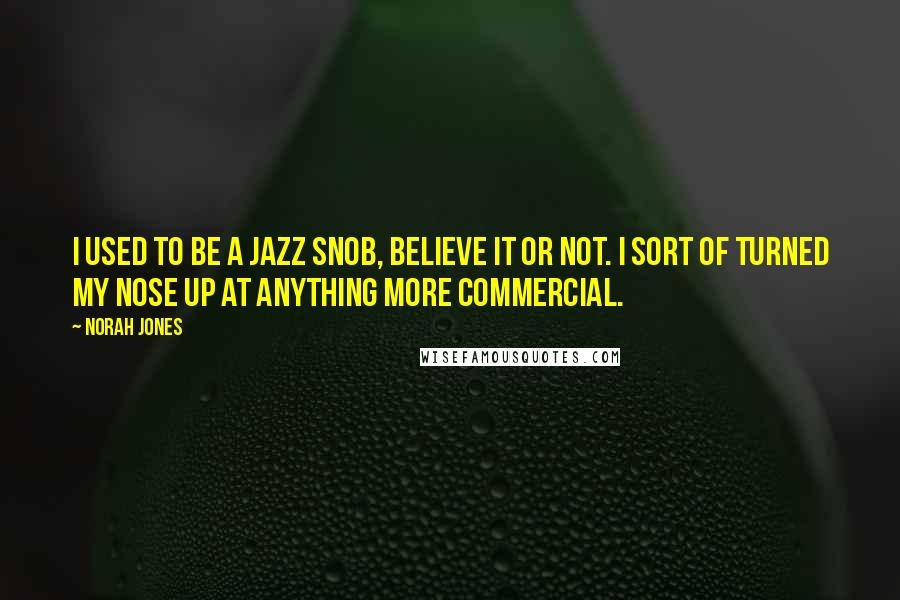 Norah Jones quotes: I used to be a jazz snob, believe it or not. I sort of turned my nose up at anything more commercial.