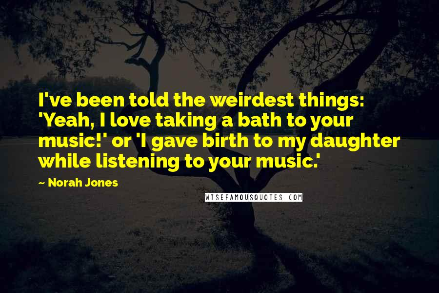 Norah Jones quotes: I've been told the weirdest things: 'Yeah, I love taking a bath to your music!' or 'I gave birth to my daughter while listening to your music.'