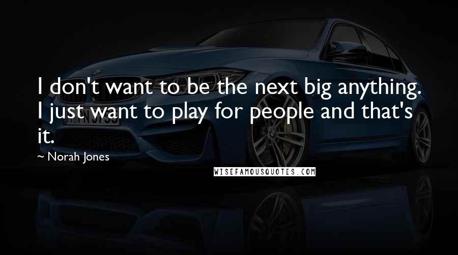 Norah Jones quotes: I don't want to be the next big anything. I just want to play for people and that's it.