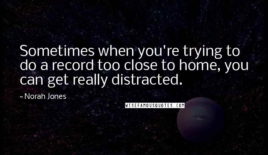 Norah Jones quotes: Sometimes when you're trying to do a record too close to home, you can get really distracted.