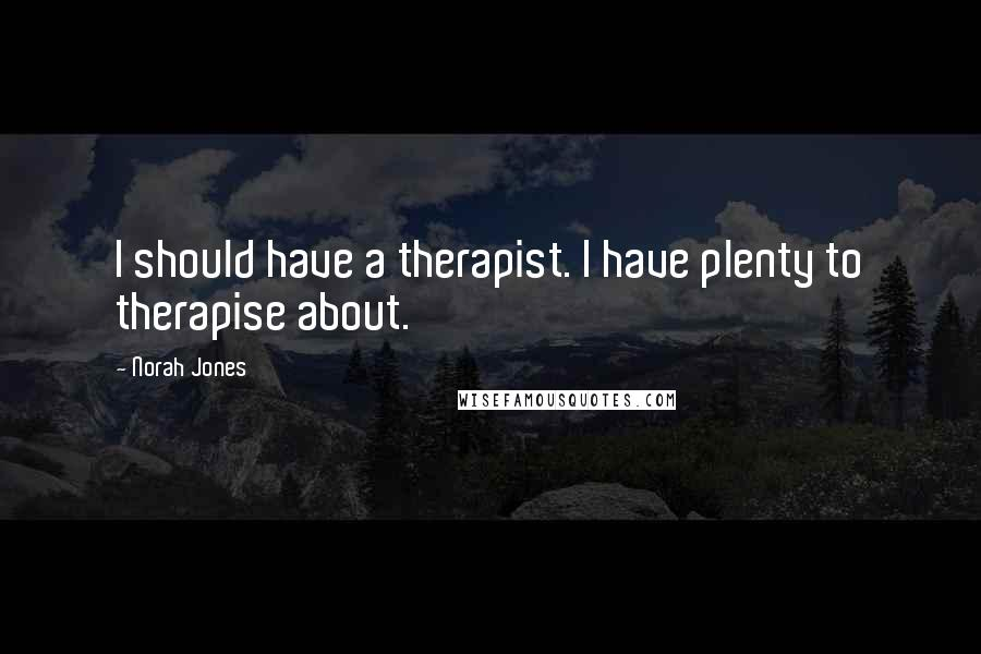 Norah Jones quotes: I should have a therapist. I have plenty to therapise about.