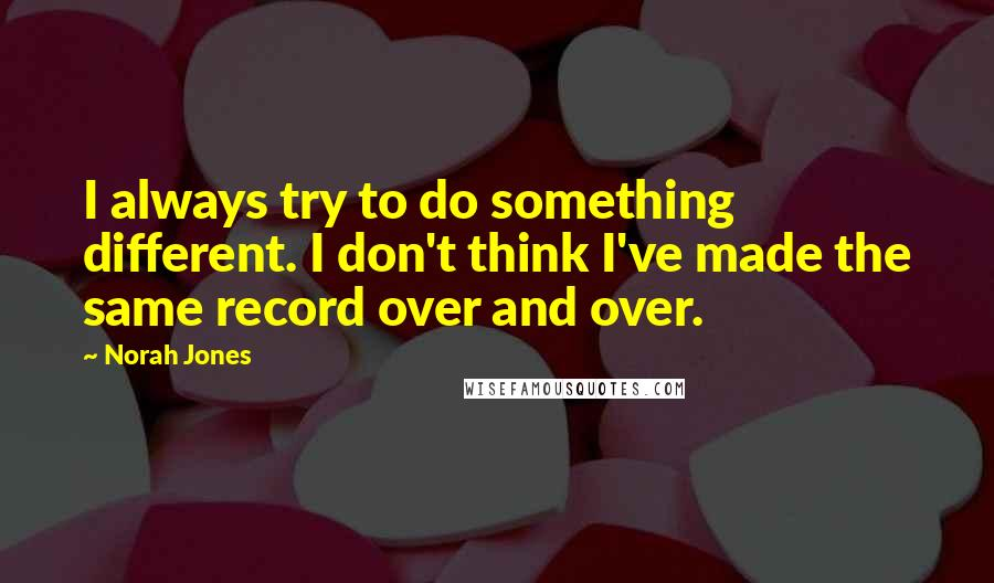 Norah Jones quotes: I always try to do something different. I don't think I've made the same record over and over.