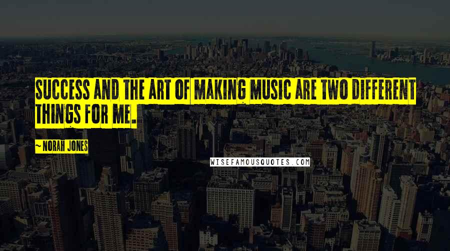Norah Jones quotes: Success and the art of making music are two different things for me.