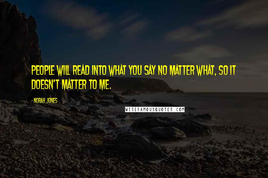 Norah Jones quotes: People will read into what you say no matter what, so it doesn't matter to me.