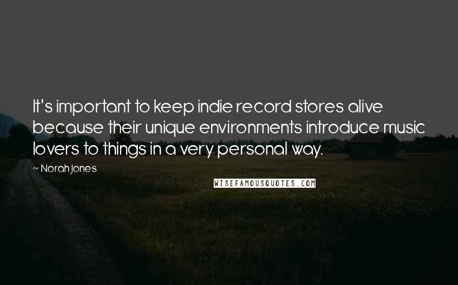 Norah Jones quotes: It's important to keep indie record stores alive because their unique environments introduce music lovers to things in a very personal way.