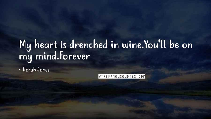 Norah Jones quotes: My heart is drenched in wine.You'll be on my mind.Forever