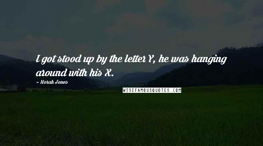 Norah Jones quotes: I got stood up by the letter Y, he was hanging around with his X.