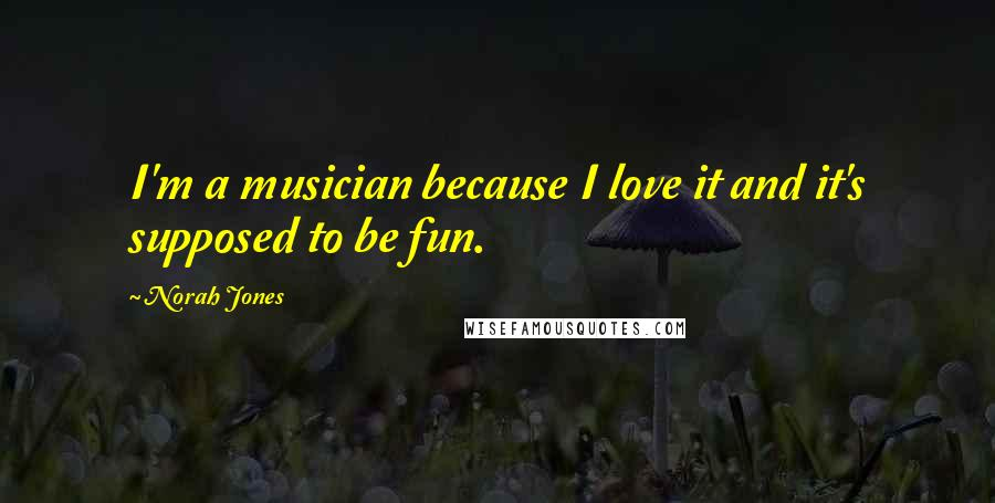 Norah Jones quotes: I'm a musician because I love it and it's supposed to be fun.
