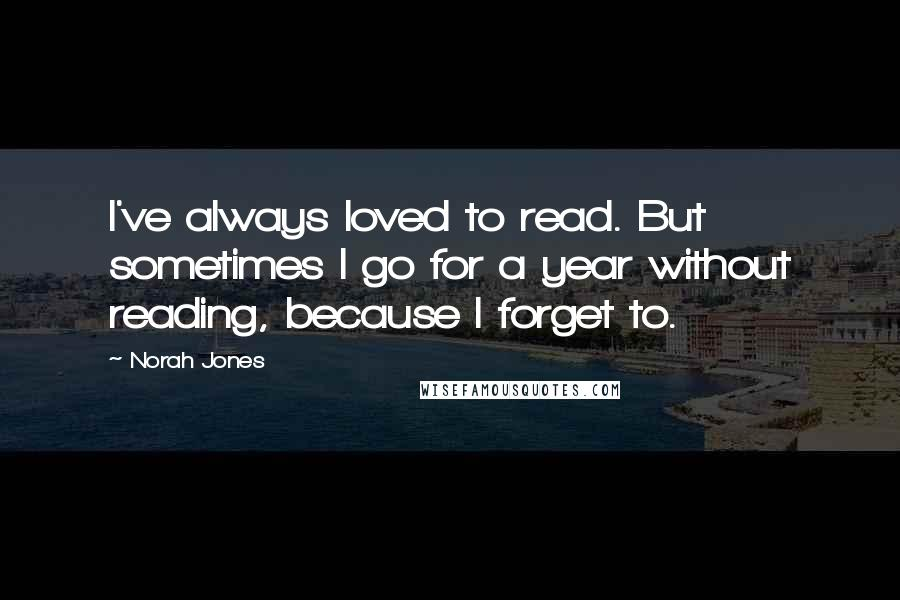 Norah Jones quotes: I've always loved to read. But sometimes I go for a year without reading, because I forget to.