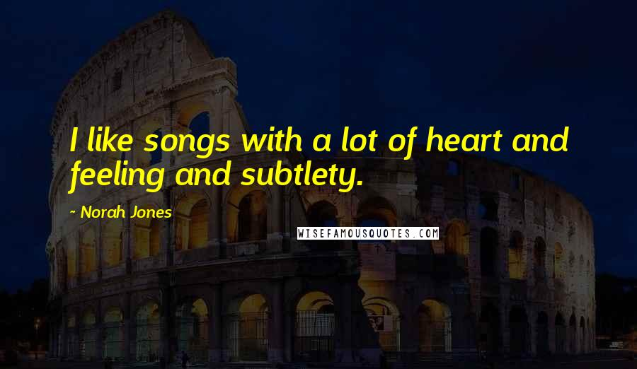 Norah Jones quotes: I like songs with a lot of heart and feeling and subtlety.