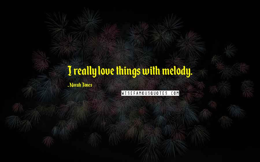 Norah Jones quotes: I really love things with melody.