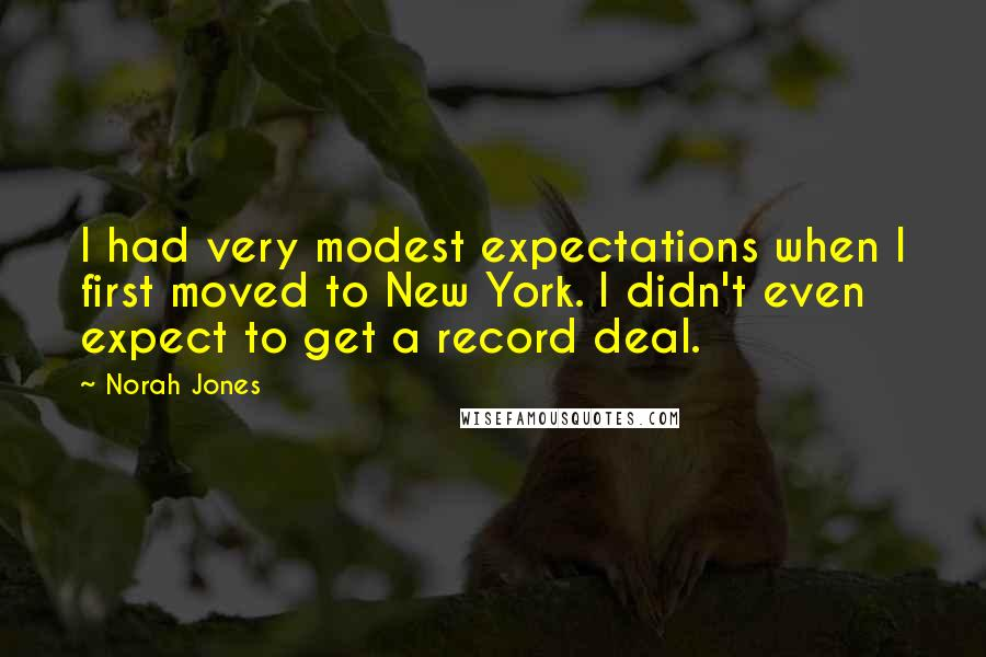 Norah Jones quotes: I had very modest expectations when I first moved to New York. I didn't even expect to get a record deal.