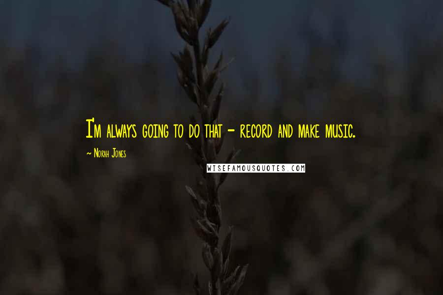Norah Jones quotes: I'm always going to do that - record and make music.