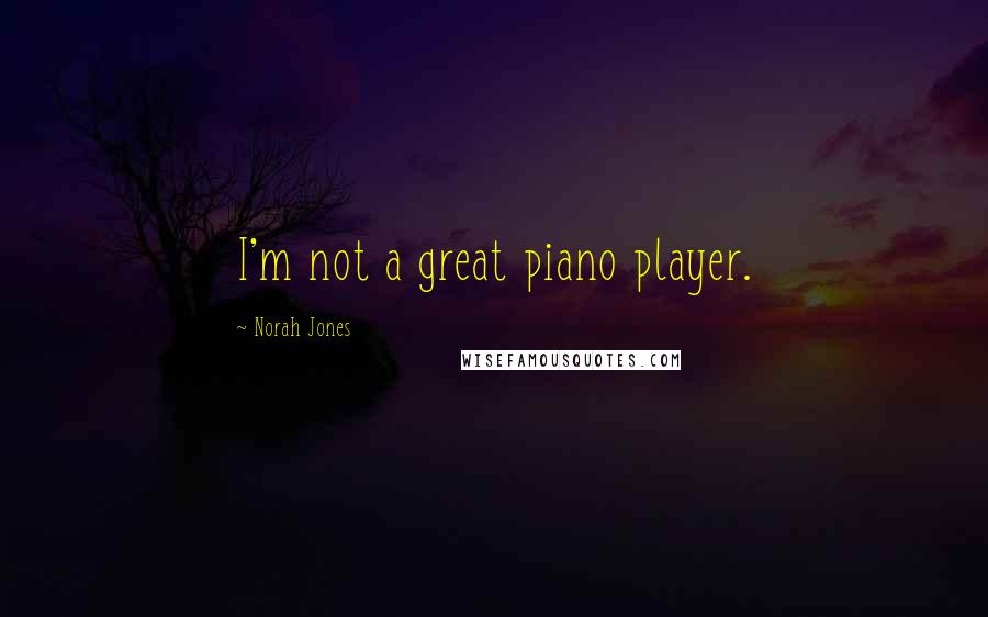 Norah Jones quotes: I'm not a great piano player.
