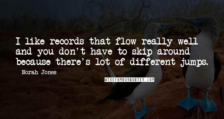 Norah Jones quotes: I like records that flow really well and you don't have to skip around because there's lot of different jumps.