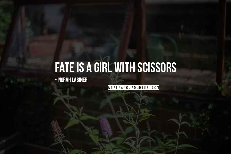 Norah Labiner quotes: Fate is a girl with scissors