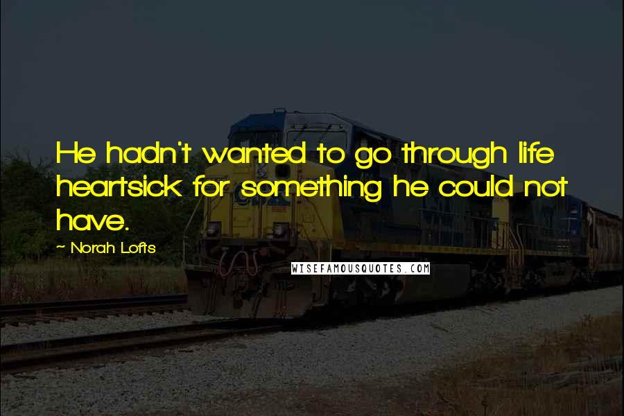 Norah Lofts quotes: He hadn't wanted to go through life heartsick for something he could not have.
