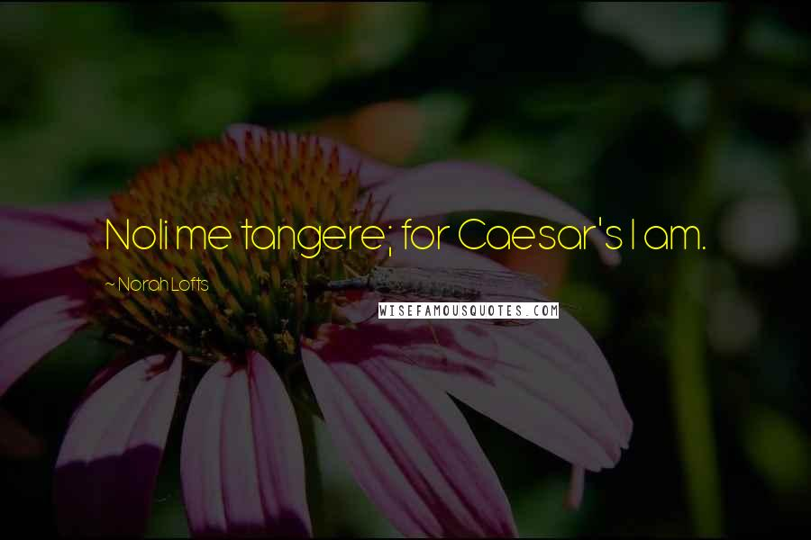 Norah Lofts quotes: Noli me tangere; for Caesar's I am.