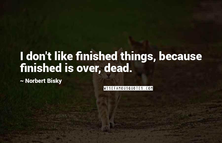 Norbert Bisky quotes: I don't like finished things, because finished is over, dead.