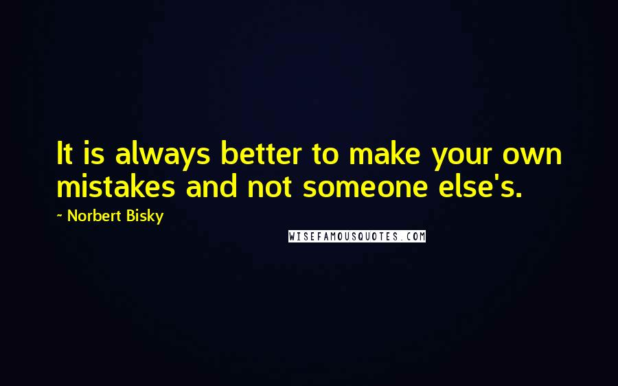 Norbert Bisky quotes: It is always better to make your own mistakes and not someone else's.