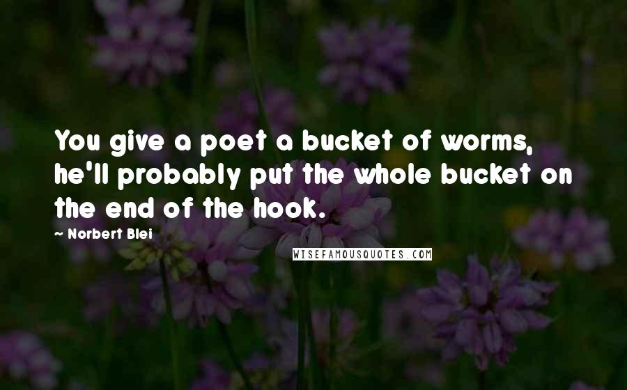 Norbert Blei quotes: You give a poet a bucket of worms, he'll probably put the whole bucket on the end of the hook.